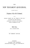 The New Testament Quotations, collated with the Scriptures of the Old Testament, in the original Hebrew and the Version of the LXX.; and with the other writings, Apocryphal, Talmudic, and Classical, cited or alleged so to be. With notes and ... index. By H. Gough
