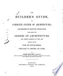 The Builder's Guide, Or, Complete System of Architecture