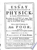 An Essay Towards the Improvement of Physick. In Twelve Proposals. ... With an Essay for Imploying the Able Poor; ... By John Bellers