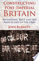 Constructing Post Imperial Britain  Britishness   Race  and the Radical Left in the 1960s