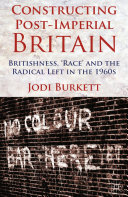 Constructing Post-Imperial Britain: Britishness, 'Race' and the Radical Left in the 1960s