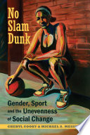 """""""No Slam Dunk: Gender, Sport and the Unevenness of Social Change"""" by Cheryl Cooky, Michael A. Messner, Michela Musto, Lauren Rauscher, Marko Begovic, Carole Oglesby, Don Sabo, Marjorie Snyder, Suzel Bozada-Deas, Shari Dworkin, Ranissa Dycus, Faye Linda Wachs"""
