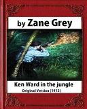 Ken Ward in the Jungle  1912   by Zane Grey  Original Version