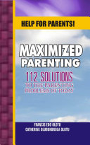 Help For Parents! Maximized Parenting, 112 Solutions to the Parenting Problems of Today