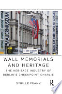 Wall Memorials and Heritage  : The Heritage Industry of Berlin's Checkpoint Charlie