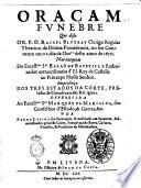 Oraçam funebre que disse o R.P.D. Rafael Bluteau Clerigo Regular Theatino da Diuina prouidencia, no seu Conuento em o 1. dia Outro deste anno de 1670. ..