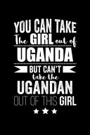 Can Take Girl Out Of Uganda But Can T Take The Ugandan Out Of The Girl Pride Proud Patriotic 120 Pages 6 X 9 Notebook