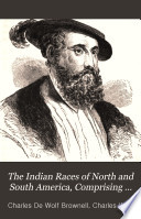 The Indian races of North and South America, comprising an account of the principal aboriginal races, a description of their national customs, mythology, and religious ceremonies, the history of their most powerful tribes, and of their most celebrated chiefs and warriors, their intercourse and wars with the European settlers, and a great variety of anecdote and description, illustrative of personal and national character