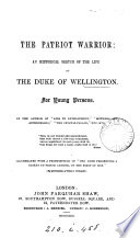 The patriot warrior: an historical sketch of the life of the duke of Wellington, by the author of 'Aids to development'.