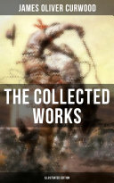 The Collected Works of James Oliver Curwood (Illustrated Edition)