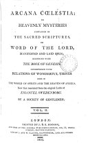 Arcana c  lestia  or Heavenly mysteries contained in the sacred Scriptures  or Word of the Lord  manifested and laid open  an exposition of Genesis and Exodus   Now first tr  by a society of gentlemen  or rather by J  Clowes    With  Index