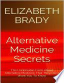 Alternative Medicine Secrets  The Undeniable Facts About Alternative Medicine That They Don t Want You to Know