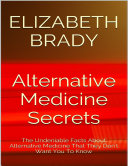 Alternative Medicine Secrets  The Undeniable Facts About Alternative Medicine That They Don t Want You to Know