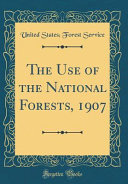 The Use of the National Forests  1907  Classic Reprint