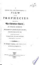 A Connected And Chronological View Of The Prophecies Relating To The Christian Church In Twelve Sermons Preached From 1800 To 1804 At The Lecture Founded By W Warburton Lord Bishop Of Gloucester