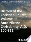 History Of The Christian Church Volume Ii Ante Nicene Christianity A D 100 325