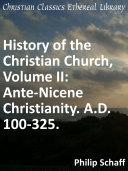 History of the Christian Church, Volume II: Ante-Nicene Christianity. A.D. 100-325.