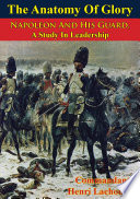 The Anatomy Of Glory  Napoleon And His Guard  A Study In Leadership