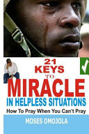 21 Keys To Miracle In Helpless Situations How To Pray When You Can T Pray