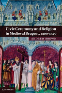Civic Ceremony and Religion in Medieval Bruges c 1300   1520