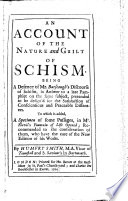 An Account of the Nature and Guilt of Schism  Being a Defence of Mr  Burscough s Discourse of Schism  in Answer to a Late Pamphlet on the Same Subject  Pretended to be Design d for the Satisfaction of Conscience and Peaceable Dissenters  To which is Added  a Specimen of Some Passages  in Mr  Flavil s Fountain of Life Opened  Recommended to the Consideration of Them  who Have the Care of the New Edition of His Works
