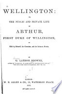 Wellington  Or  The Public and Private Life of Arthur  First Duke of Wellington