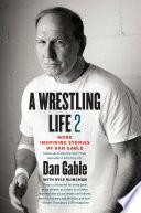 """""""A Wrestling Life 2: More Inspiring Stories of Dan Gable"""" by Dan Gable, Kyle Klingman"""