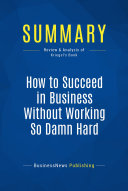 Summary  How to Succeed in Business Without Working So Damn Hard