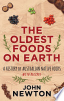 """""""The Oldest Foods on Earth: A History of Australian Native Foods with Recipes"""" by John Newton"""