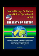 General George S. Patton was Not an Operational Artist - The Myth of Patton