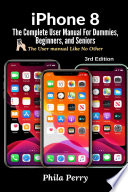 iPhone 8: The Complete User Manual For Dummies, Beginners, and Seniors (The User Manual like No Other) 3rd Edition