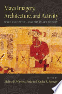 Maya Imagery, Architecture, and Activity  : Space and Spatial Analysis in Art History