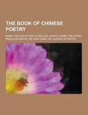 The Book Of Chinese Poetry Being The Collection Of Ballads Sagas Hymns And Other Pieces Known As The Shih Ching Or Classic Of Poetry
