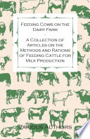 Feeding Cows on the Dairy Farm   A Collection of Articles on the Methods and Rations of Feeding Cattle for Milk Production