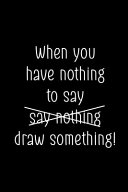 When You Have Nothing To Say Say Nothing Draw Something