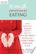 """End Emotional Eating: Using Dialectical Behavior Therapy Skills to Cope with Difficult Emotions and Develop a Healthy Relationship to Food"" by Jennifer Taitz, Debra L. Safer"