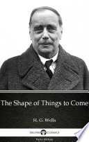 The Shape of Things to Come by H. G. Wells - Delphi Classics (Illustrated)