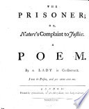 The Prisoner  Or  Nature s Complaint to Justice  A Poem  By a Lady in Confinement  Etc