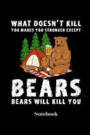 What Doesn t Kill You Makes You Stronger Except Bears Bears Will Kill You Notebook