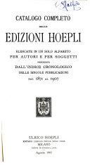 Catalogo completo delle edizioni Hoepli elencate in un solo alfabeto per autori e per soggetti, preceduti dall'indice cronologico delle singole pubblicazioni dal 1871 al 1907
