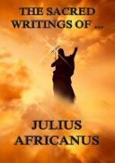The Sacred Writings of Julius Africanus (Annotated Edition)