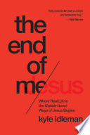 """""""The End of Me: Where Real Life in the Upside-Down Ways of Jesus Begins"""" by Kyle Idleman"""