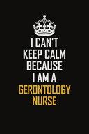 I Can t Keep Calm Because I Am A Gerontology Nurse