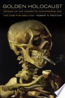 """""""Golden Holocaust: Origins of the Cigarette Catastrophe and the Case for Abolition"""" by Robert N. Proctor"""