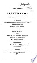 A New System of Arithmetic  Including Specimens of a Method by which Most Arithmetical Operations May be Performed Without a Knowledge of the Rules of Three  and Followed by Strictures on the Nature of Elementary Instruction Contained in English Treatises on that Science Book