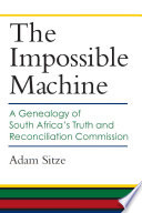 The Impossible Machine  : A Genealogy of South Africa's Truth and Reconciliation Commission