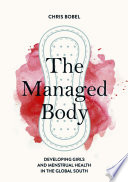 """The Managed Body: Developing Girls and Menstrual Health in the Global South"" by Chris Bobel"