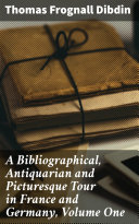 A Bibliographical, Antiquarian and Picturesque Tour in France and Germany, Volume One Pdf/ePub eBook