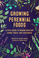 link to Growing perennial foods : a field guide to raising resilient herbs, fruits & vegetables in the TCC library catalog