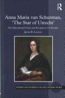 Anna Maria van Schurman, 'the Star of Utrecht': the educational vision and reception of a savante